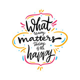 What really matters today is the happy quote. Hand drawn vector lettering. Motivational inspirational phrase. Vector illustration isolated on white background.